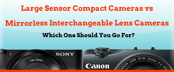 Large Sensor Compact vs Mirrorless Interchangeable Lens Camera