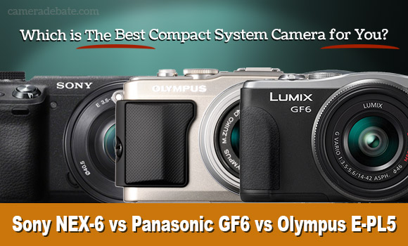 Sony NEX-6 vs Olympus PEN E-PL5 vs Panasonic Lumix GF6 ...